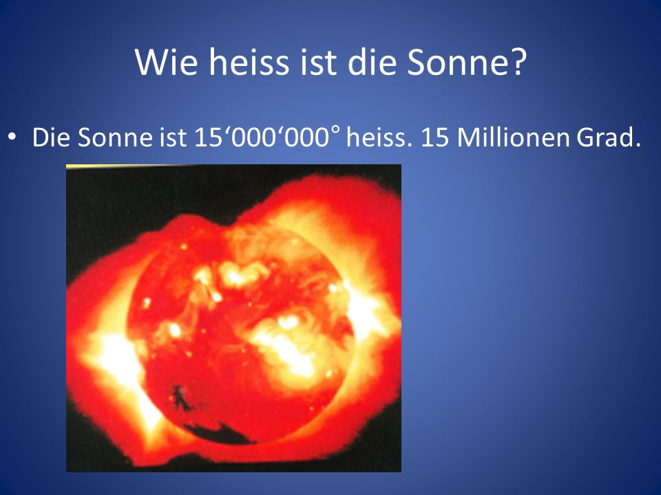 Wie heiss ist die Sonne Die Sonne ist 15'000'000° heiss. 15 Millionen Grad.