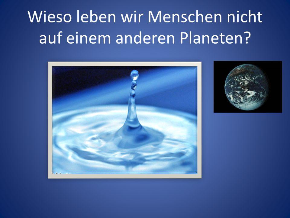 Wieso leben wir Menschen nicht auf einem anderen Planeten