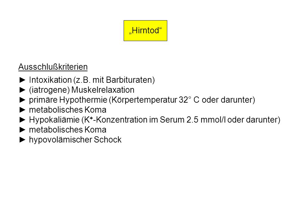 """Hirntod Ausschlußkriterien. ► Intoxikation (z.B. mit Barbituraten) ► (iatrogene) Muskelrelaxation."
