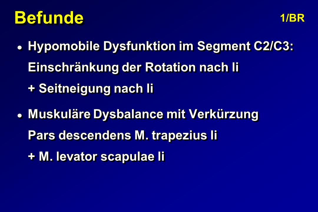 Befunde 1/BR. Hypomobile Dysfunktion im Segment C2/C3: Einschränkung der Rotation nach li + Seitneigung nach li.