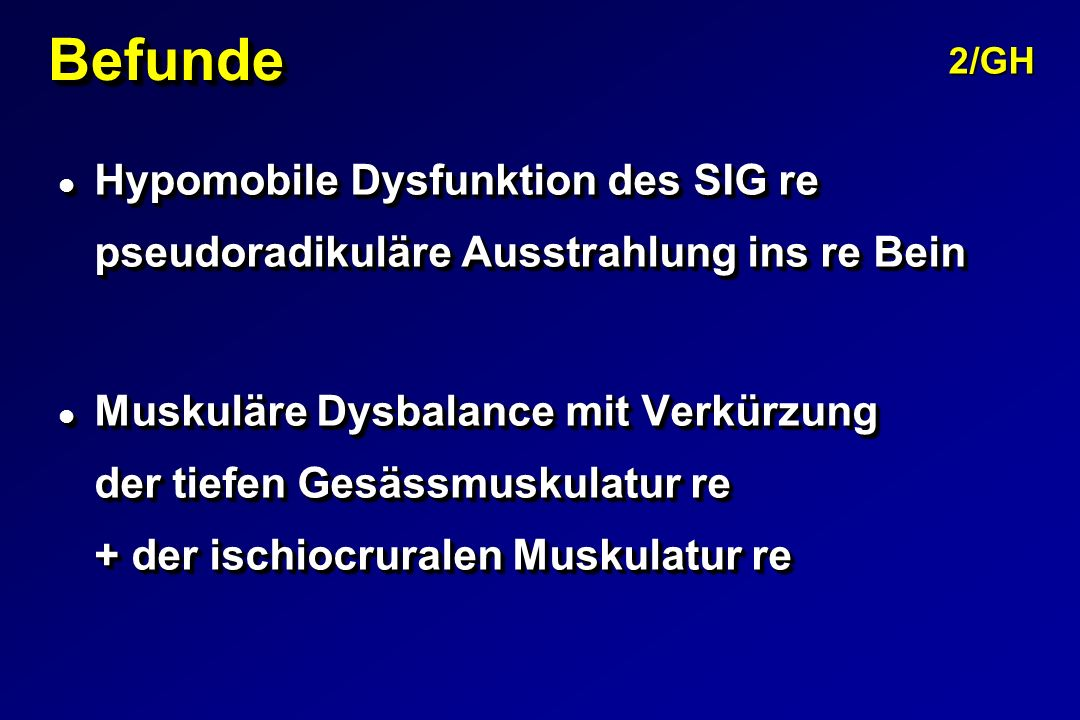 Befunde 2/GH. Hypomobile Dysfunktion des SIG re pseudoradikuläre Ausstrahlung ins re Bein.
