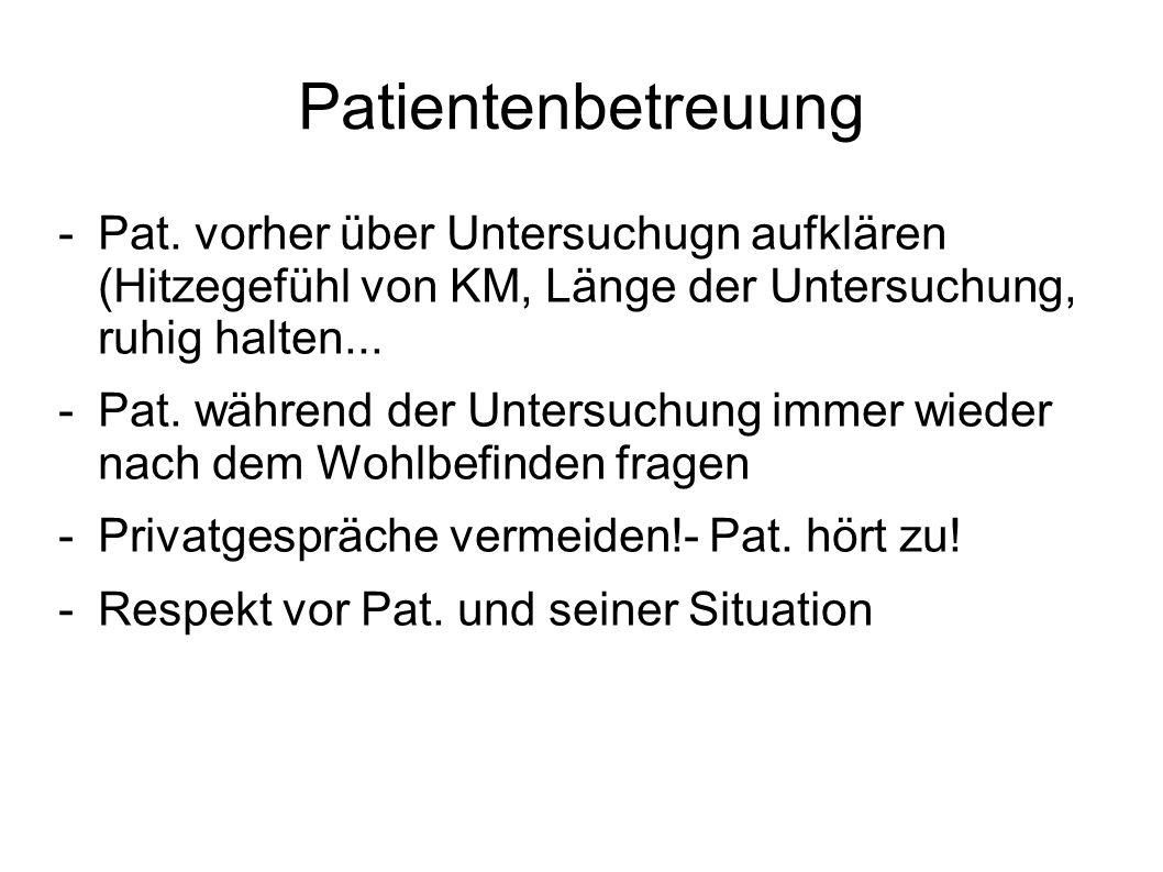 Patientenbetreuung Pat. vorher über Untersuchugn aufklären (Hitzegefühl von KM, Länge der Untersuchung, ruhig halten...