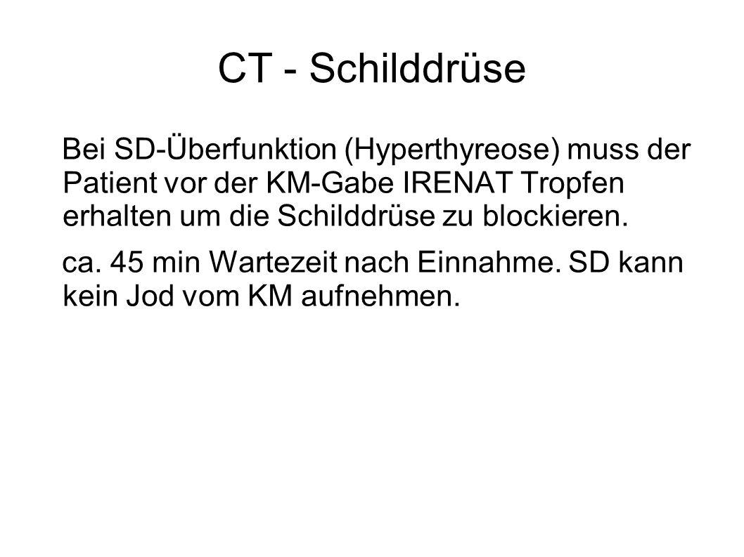 CT - Schilddrüse Bei SD-Überfunktion (Hyperthyreose) muss der Patient vor der KM-Gabe IRENAT Tropfen erhalten um die Schilddrüse zu blockieren.