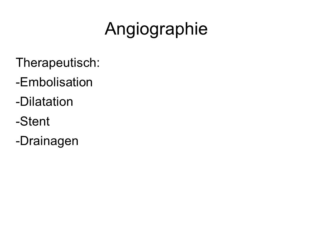 Angiographie Therapeutisch: -Embolisation -Dilatation -Stent