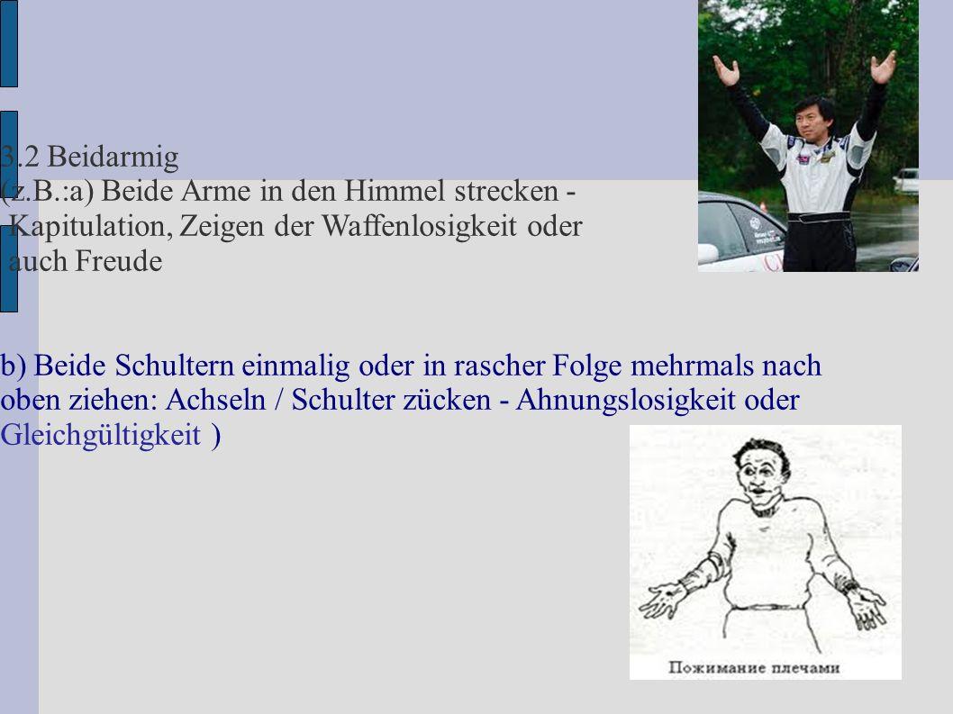 3.2 Beidarmig (z.B.:a) Beide Arme in den Himmel strecken - Kapitulation, Zeigen der Waffenlosigkeit oder auch Freude b) Beide Schultern einmalig oder in rascher Folge mehrmals nach oben ziehen: Achseln / Schulter zücken - Ahnungslosigkeit oder Gleichgültigkeit )