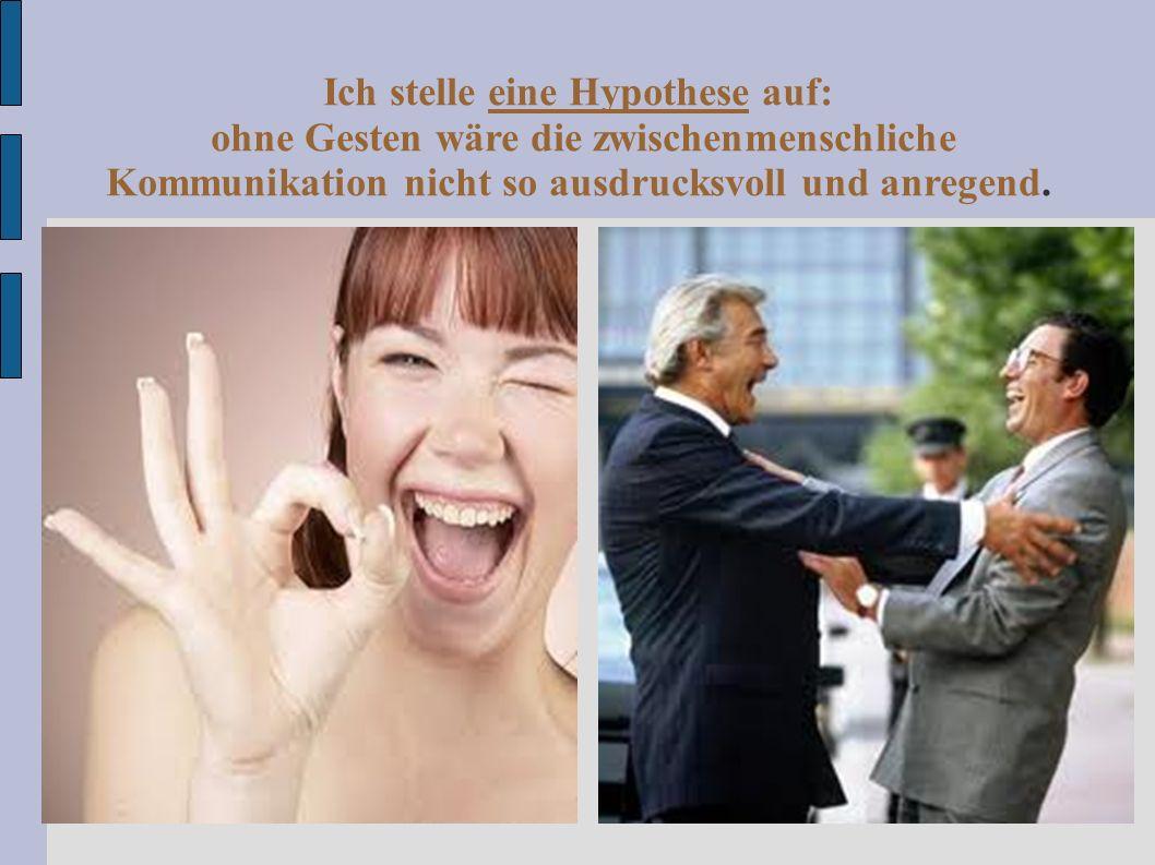 Ich stelle eine Hypothese auf: ohne Gesten wäre die zwischenmenschliche Kommunikation nicht so ausdrucksvoll und anregend.