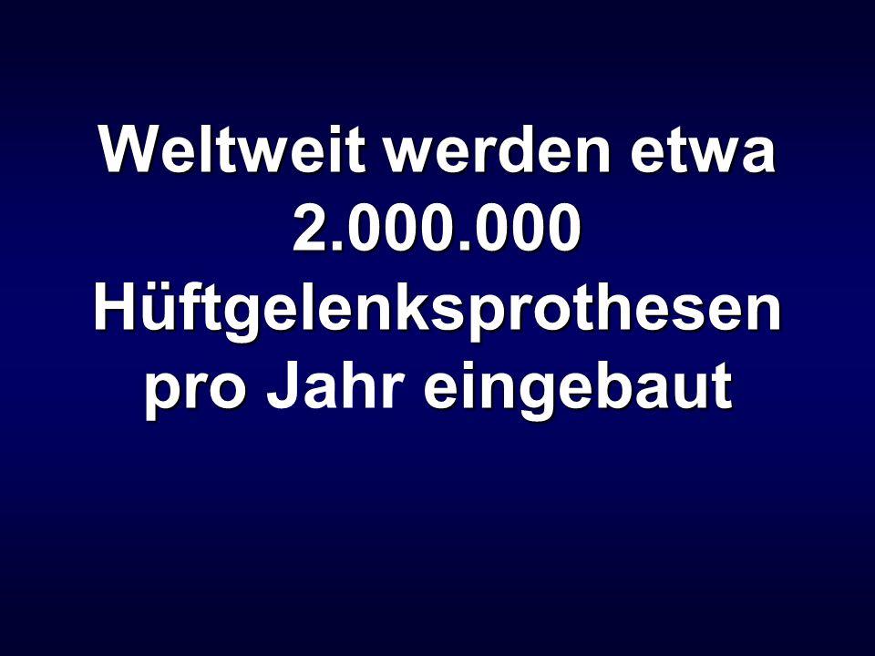 Weltweit werden etwa 2.000.000 Hüftgelenksprothesen pro Jahr eingebaut
