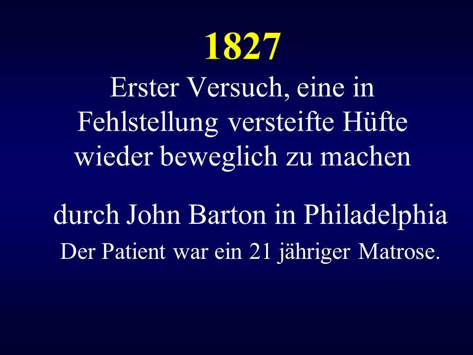 1827 Erster Versuch, eine in Fehlstellung versteifte Hüfte wieder beweglich zu machen