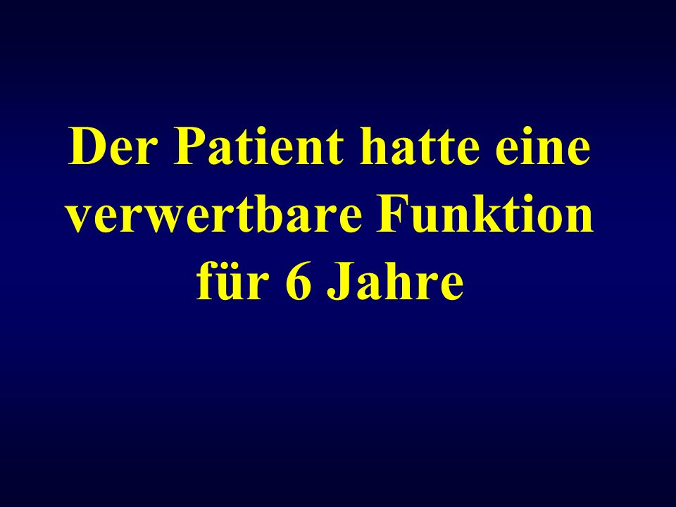 Der Patient hatte eine verwertbare Funktion für 6 Jahre