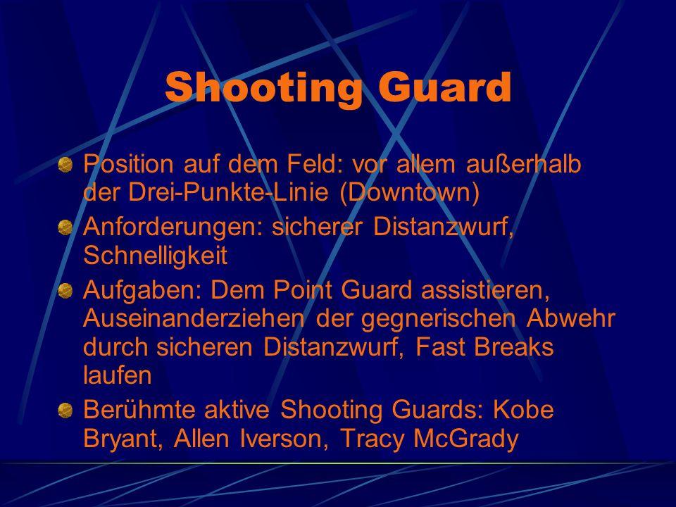 Shooting Guard Position auf dem Feld: vor allem außerhalb der Drei-Punkte-Linie (Downtown) Anforderungen: sicherer Distanzwurf, Schnelligkeit.