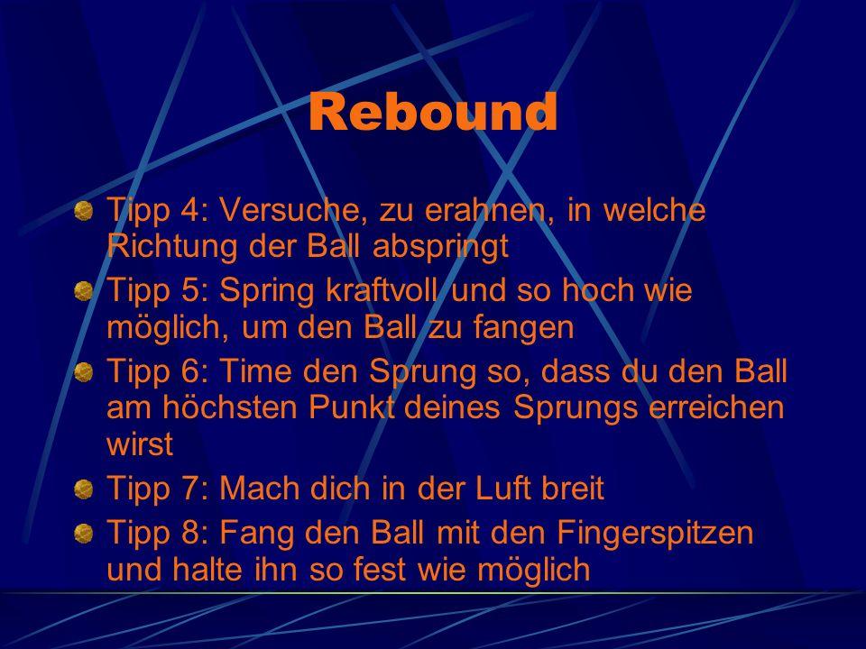 Rebound Tipp 4: Versuche, zu erahnen, in welche Richtung der Ball abspringt. Tipp 5: Spring kraftvoll und so hoch wie möglich, um den Ball zu fangen.
