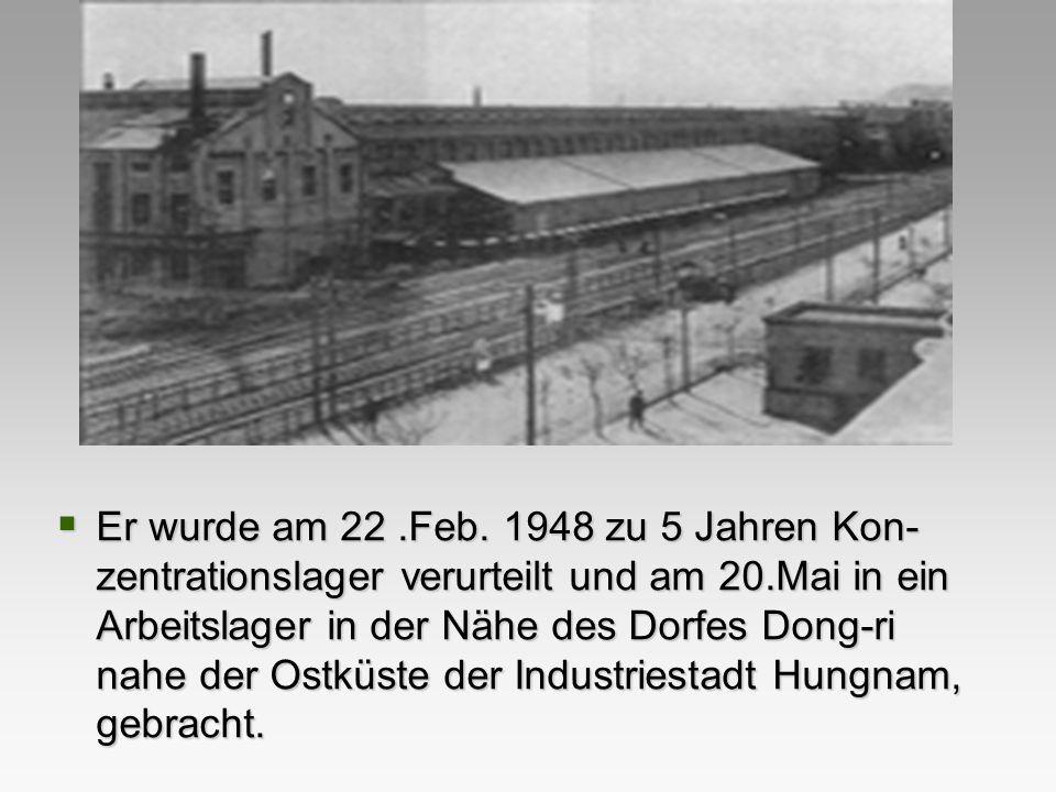 Er wurde am 22 .Feb. 1948 zu 5 Jahren Kon-zentrationslager verurteilt und am 20.Mai in ein Arbeitslager in der Nähe des Dorfes Dong-ri nahe der Ostküste der Industriestadt Hungnam, gebracht.