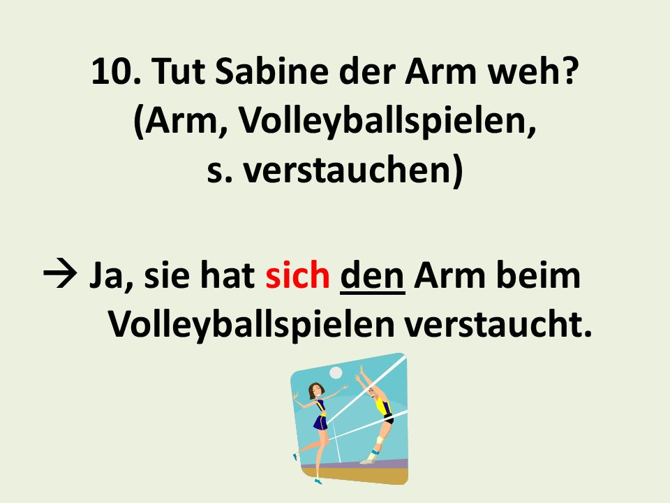 10. Tut Sabine der Arm weh (Arm, Volleyballspielen, s. verstauchen)