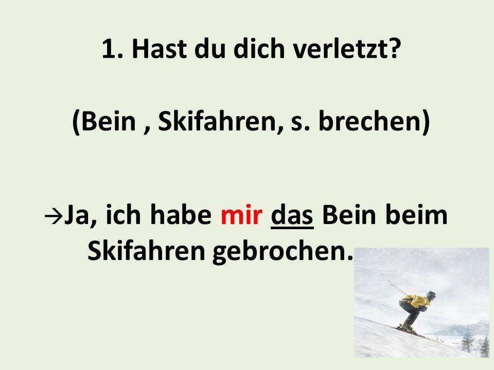 1. Hast du dich verletzt (Bein , Skifahren, s. brechen)