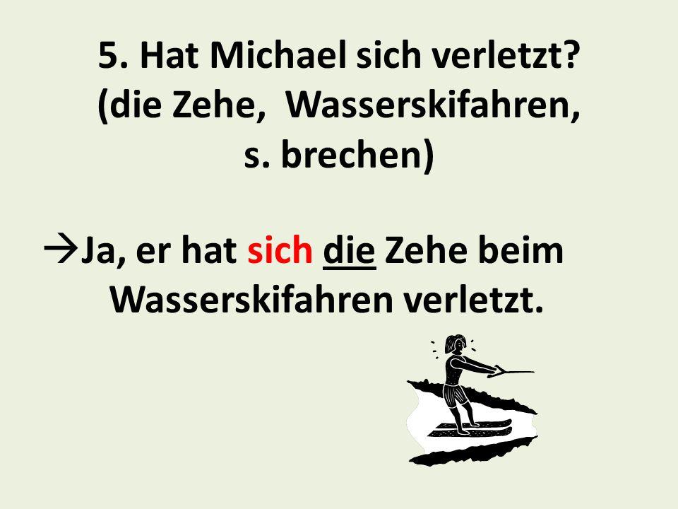 5. Hat Michael sich verletzt (die Zehe, Wasserskifahren, s. brechen)