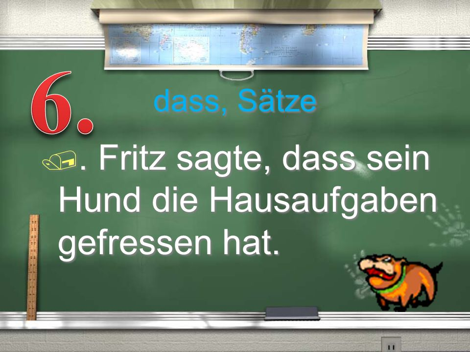6. . Fritz sagte, dass sein Hund die Hausaufgaben gefressen hat.