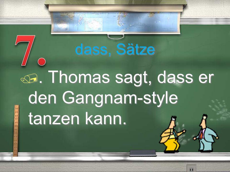 7. dass, Sätze . Thomas sagt, dass er den Gangnam-style tanzen kann.