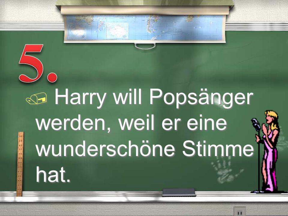 5. Harry will Popsänger werden, weil er eine wunderschöne Stimme hat.