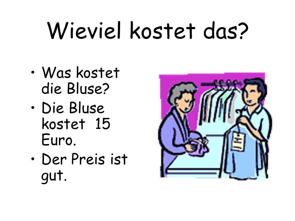 Wieviel kostet das Was kostet die Bluse Die Bluse kostet 15 Euro.
