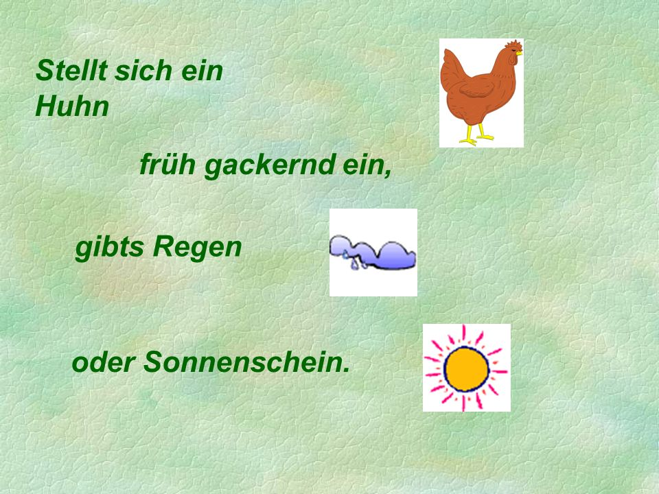 Stellt sich ein Huhn früh gackernd ein, gibts Regen oder Sonnenschein.