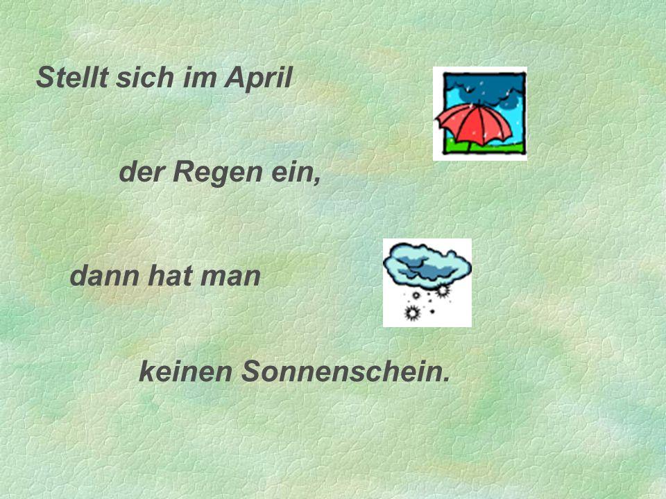 Stellt sich im April der Regen ein, dann hat man keinen Sonnenschein.