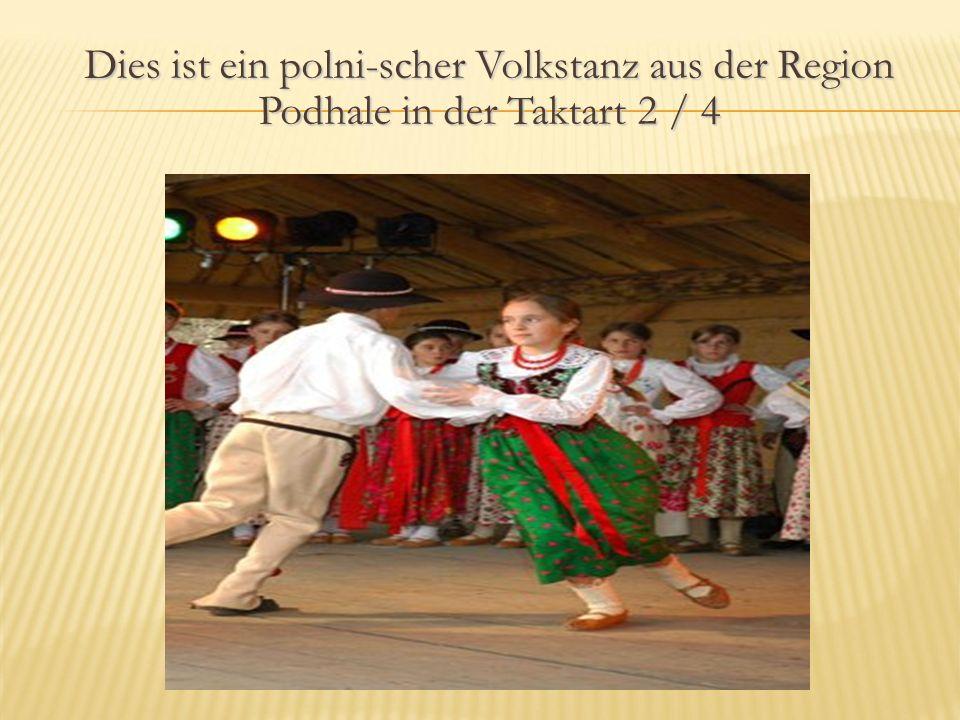 Dies ist ein polni-scher Volkstanz aus der Region Podhale in der Taktart 2 / 4