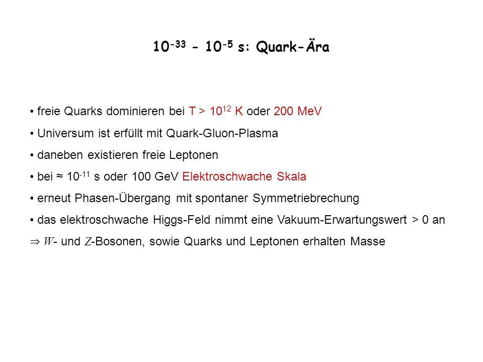 10-33 - 10-5 s: Quark-Ära freie Quarks dominieren bei T > 1012 K oder 200 MeV. Universum ist erfüllt mit Quark-Gluon-Plasma.
