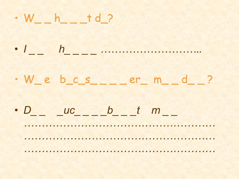 W_ _ h_ _ _t d_ I _ _ h_ _ _ _ ……………………….. W_ e b_c_s_ _ _ _ er_ m_ _ d_ _