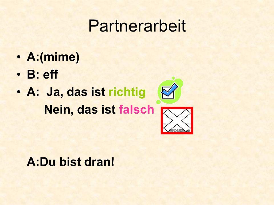Partnerarbeit A:(mime) B: eff A: Ja, das ist richtig