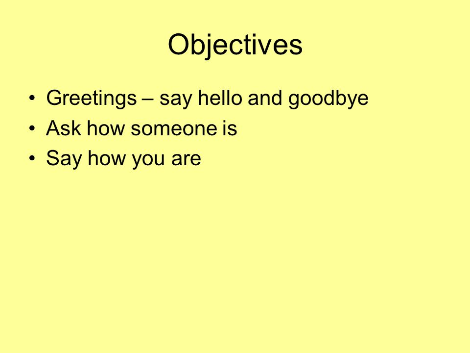 Objectives Greetings – say hello and goodbye Ask how someone is