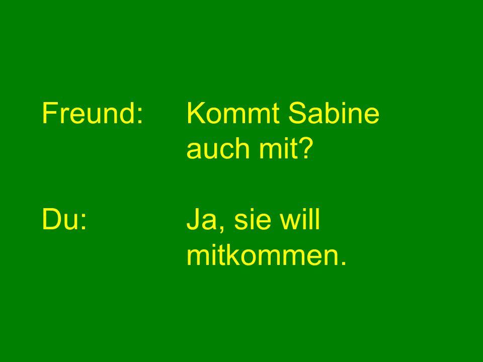 Freund: Kommt Sabine auch mit Du: Ja, sie will mitkommen.