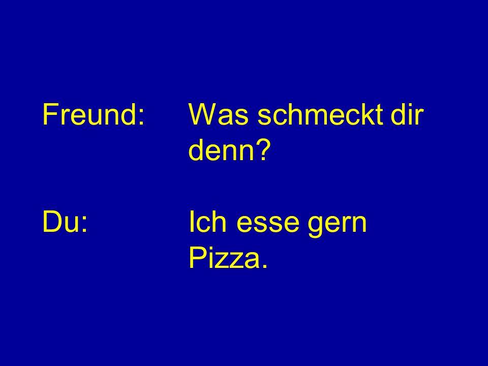 Freund: Was schmeckt dir denn Du: Ich esse gern Pizza.