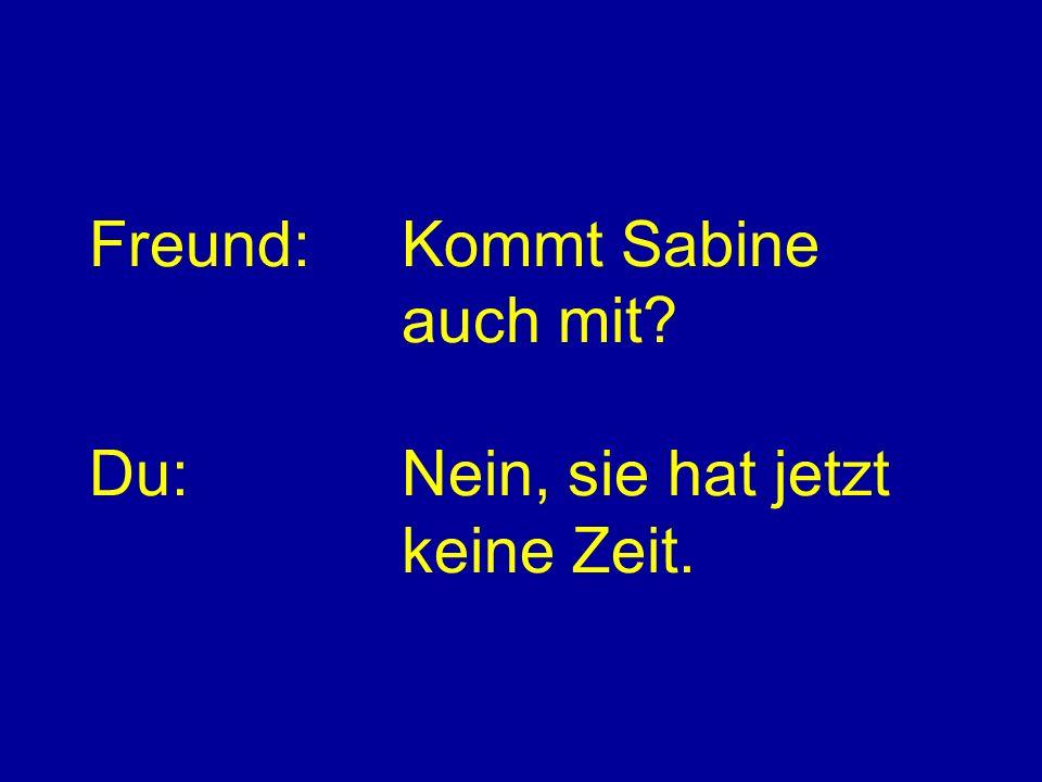 Freund: Kommt Sabine auch mit Du: Nein, sie hat jetzt keine Zeit.