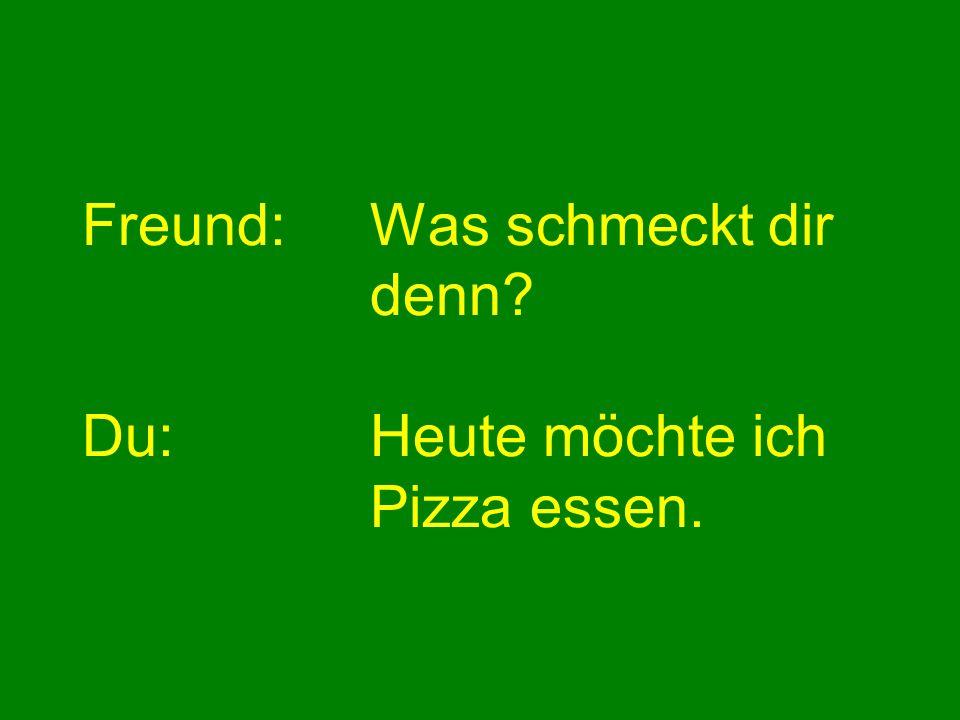 Freund: Was schmeckt dir denn Du: Heute möchte ich Pizza essen.