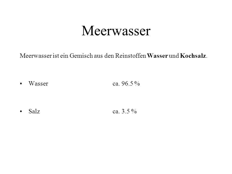 Meerwasser Meerwasser ist ein Gemisch aus den Reinstoffen Wasser und Kochsalz. Wasser ca. 96.5 %