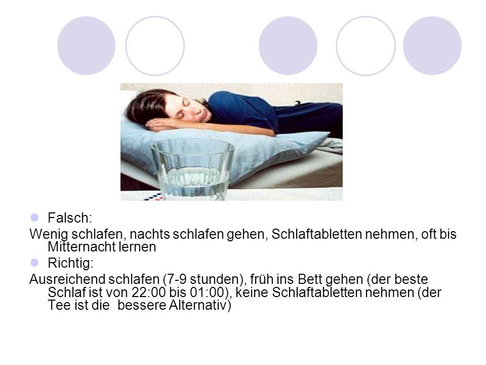 Falsch: Wenig schlafen, nachts schlafen gehen, Schlaftabletten nehmen, oft bis Mitternacht lernen. Richtig: