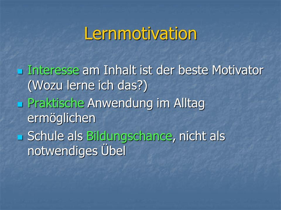Lernmotivation Interesse am Inhalt ist der beste Motivator (Wozu lerne ich das ) Praktische Anwendung im Alltag ermöglichen.