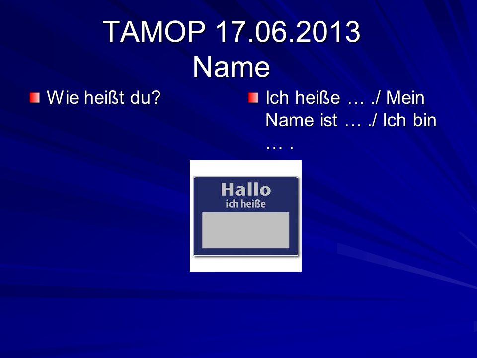 TAMOP 17.06.2013 Name Wie heißt du Ich heiße … ./ Mein Name ist … ./ Ich bin … .