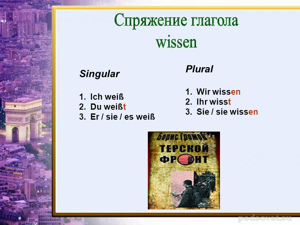 Спряжение глагола wissen Plural Singular Wir wissen Ich weiß Ihr wisst