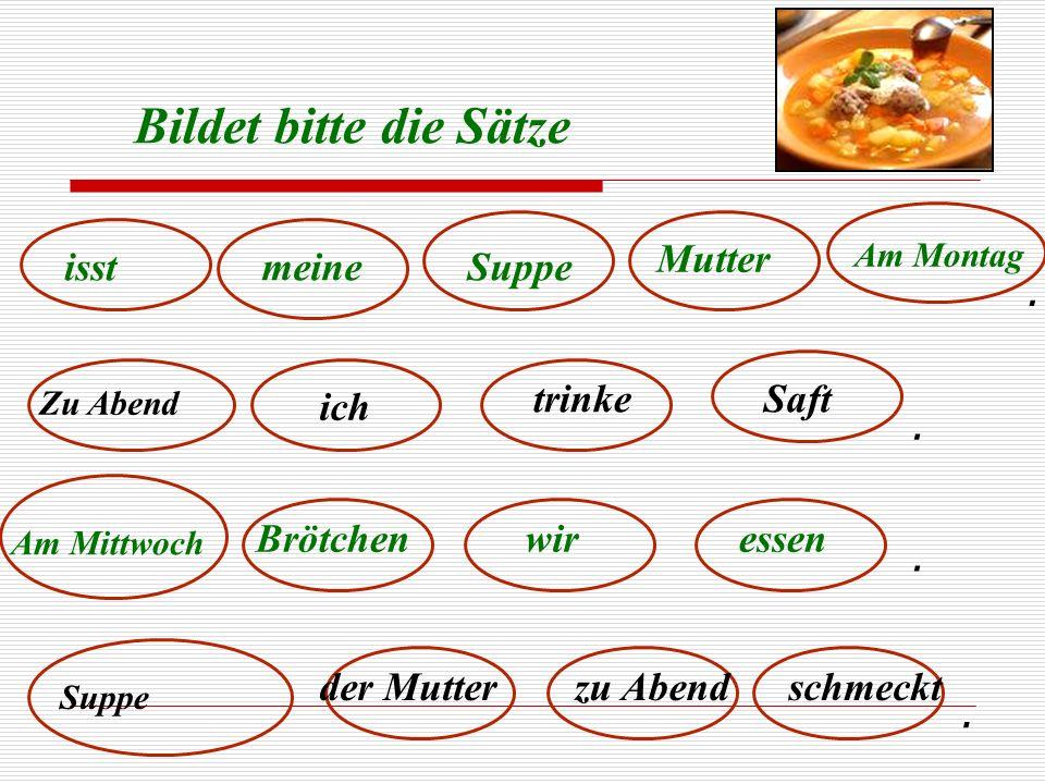 Bildet bitte die Sätze Mutter isst meine Suppe . trinke Saft ich .