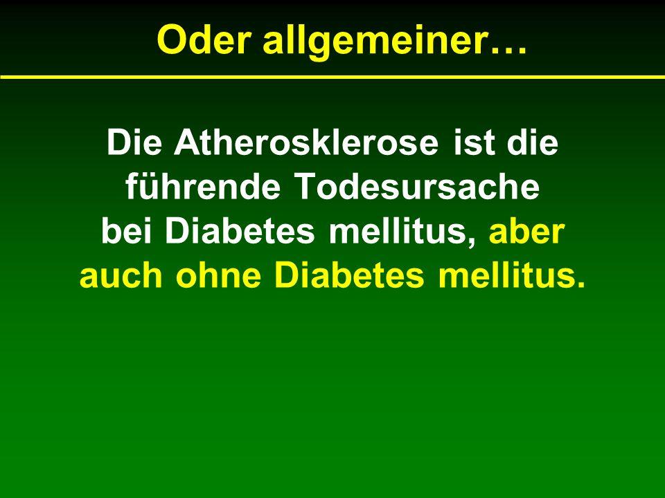 Oder allgemeiner… Die Atherosklerose ist die führende Todesursache bei Diabetes mellitus, aber auch ohne Diabetes mellitus.