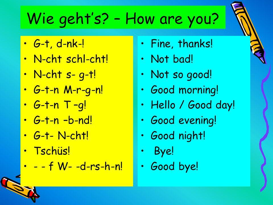 Wie geht's – How are you G-t, d-nk-! N-cht schl-cht! N-cht s- g-t!