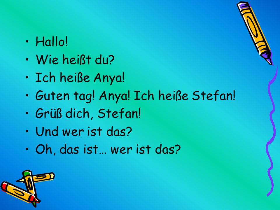 Hallo! Wie heißt du Ich heiße Anya! Guten tag! Anya! Ich heiße Stefan! Grüß dich, Stefan! Und wer ist das