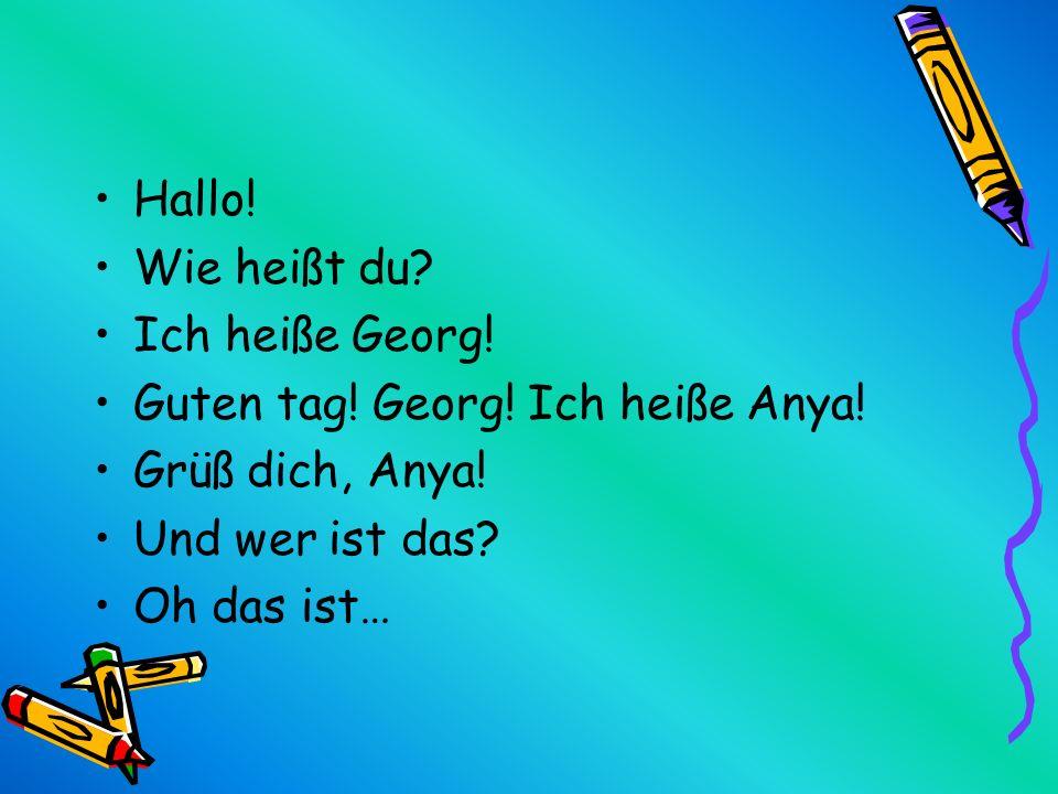 Hallo! Wie heißt du Ich heiße Georg! Guten tag! Georg! Ich heiße Anya! Grüß dich, Anya! Und wer ist das