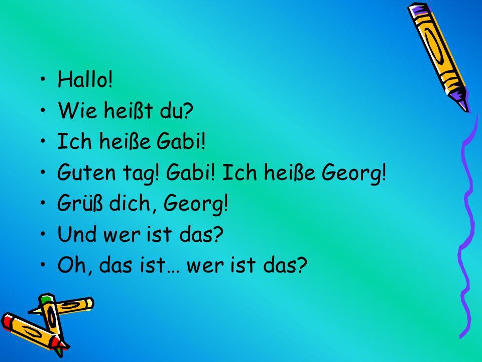 Hallo! Wie heißt du Ich heiße Gabi! Guten tag! Gabi! Ich heiße Georg! Grüß dich, Georg! Und wer ist das