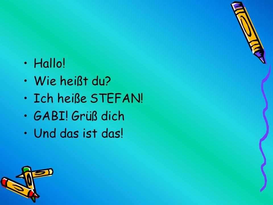 Hallo! Wie heißt du Ich heiße STEFAN! GABI! Grüß dich Und das ist das!