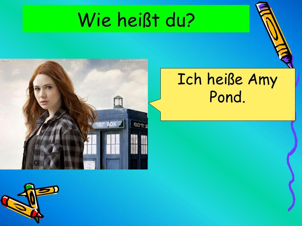 Wie heißt du Ich heiße Amy Pond.