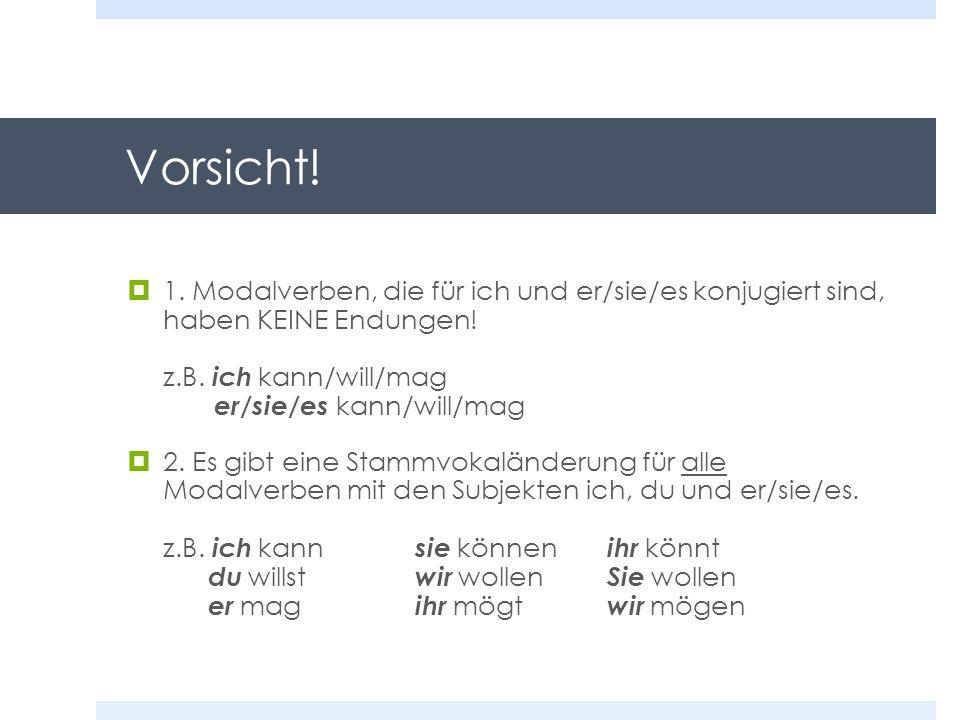 Vorsicht! 1. Modalverben, die für ich und er/sie/es konjugiert sind, haben KEINE Endungen! z.B. ich kann/will/mag er/sie/es kann/will/mag.