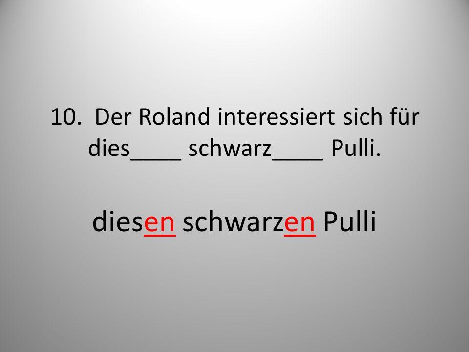 10. Der Roland interessiert sich für dies____ schwarz____ Pulli.
