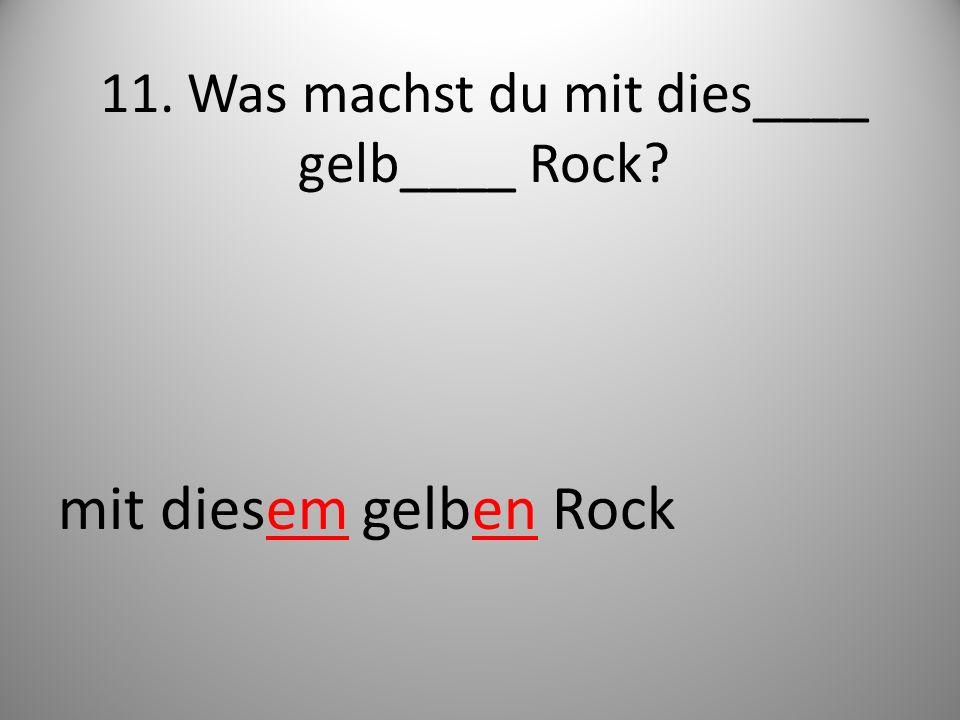 11. Was machst du mit dies____ gelb____ Rock